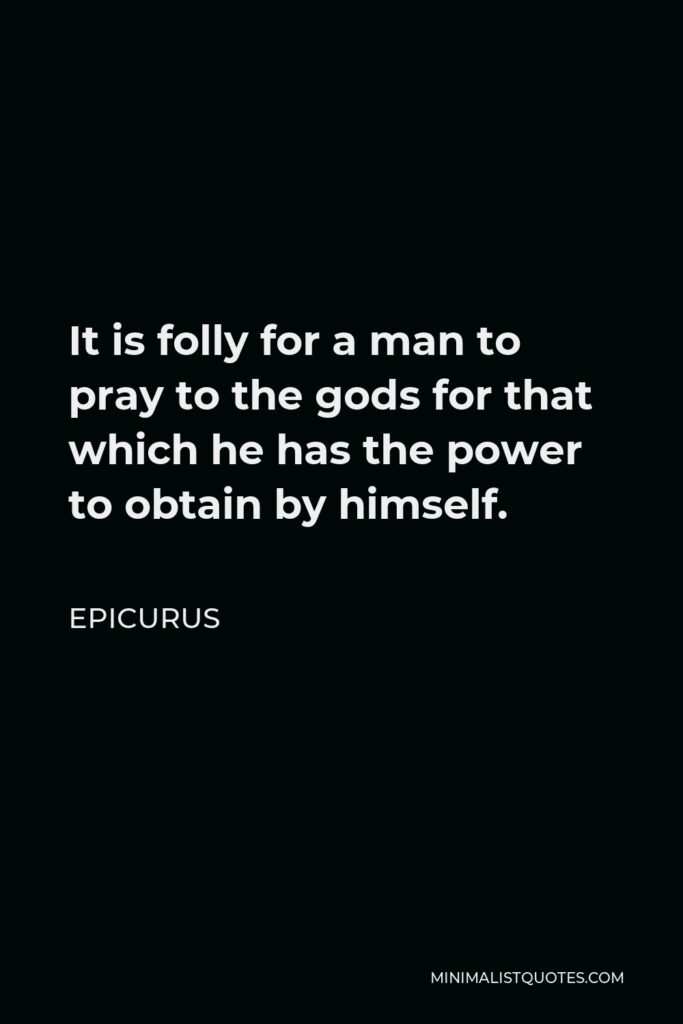 Epicurus Quote - It is folly for a man to pray to the gods for that which he has the power to obtain by himself.