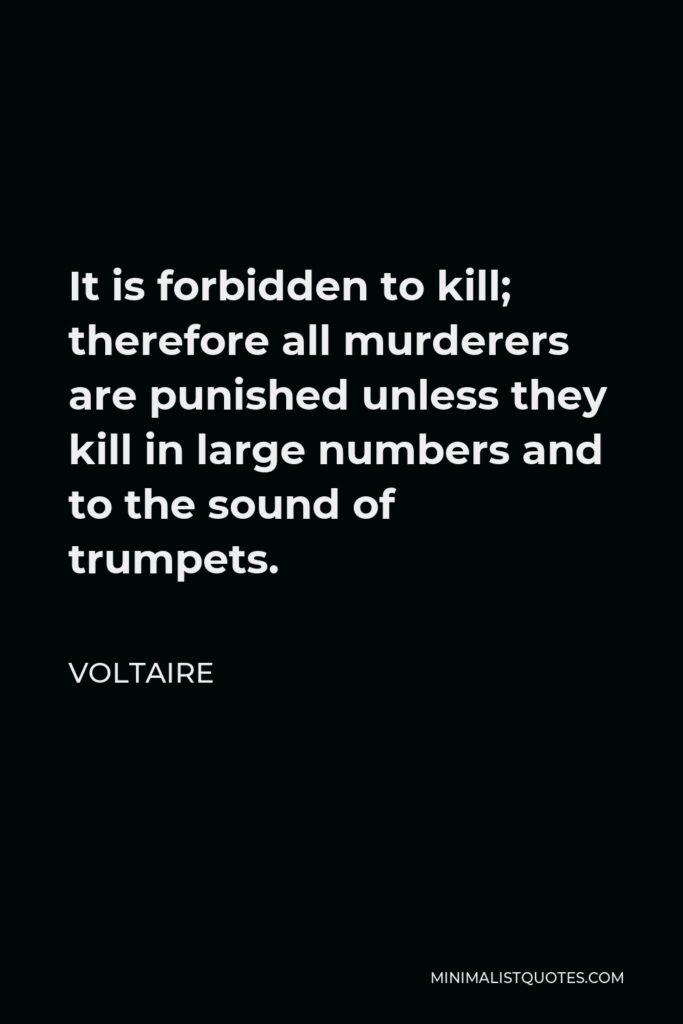 Voltaire Quote - It is forbidden to kill; therefore all murderers are punished unless they kill in large numbers and to the sound of trumpets.