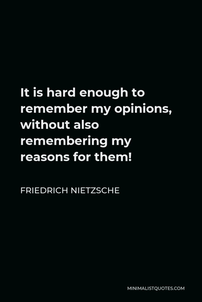 Friedrich Nietzsche Quote - It is hard enough to remember my opinions, without also remembering my reasons for them!