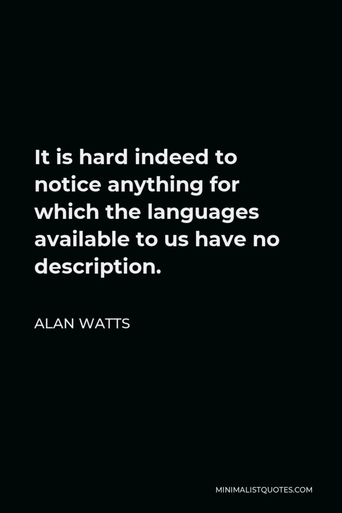 Alan Watts Quote - It is hard indeed to notice anything for which the languages available to us have no description.