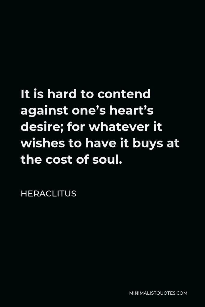 Heraclitus Quote - It is hard to contend against one's heart's desire; for whatever it wishes to have it buys at the cost of soul.