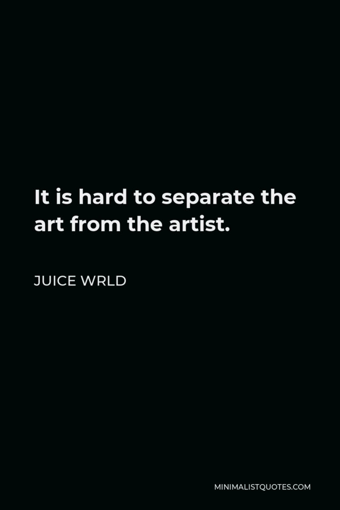 Juice Wrld Quote - It is hard to separate the art from the artist.