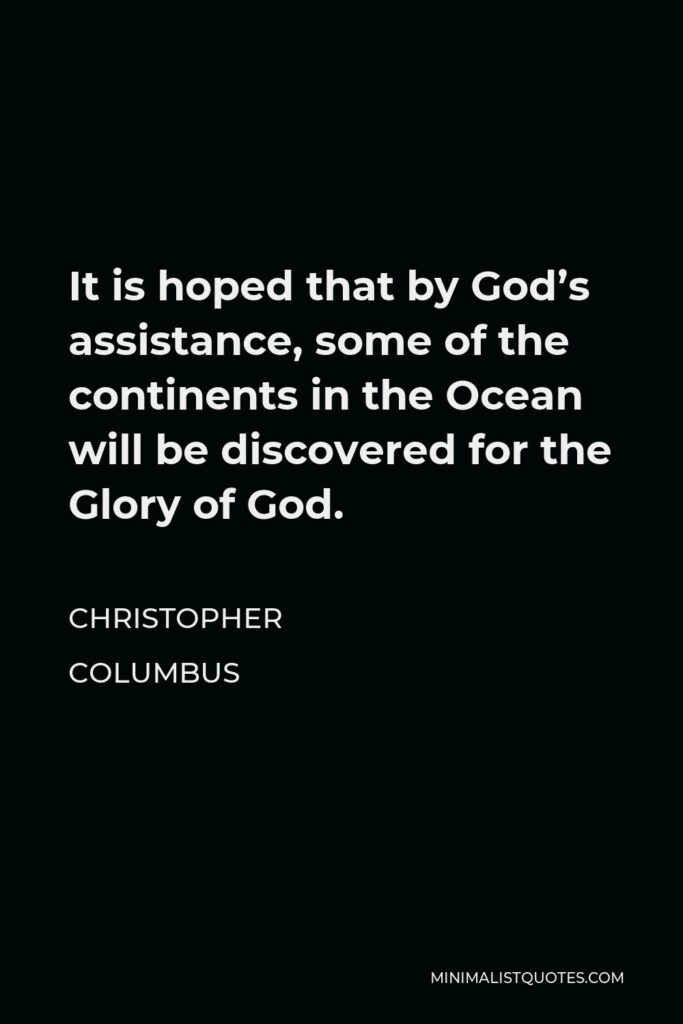 Christopher Columbus Quote - It is hoped that by God's assistance, some of the continents in the Ocean will be discovered for the Glory of God.