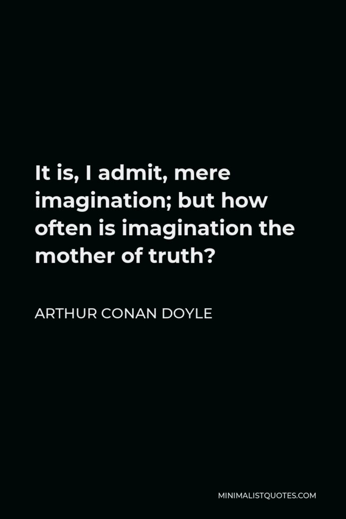 Arthur Conan Doyle Quote - It is, I admit, mere imagination; but how often is imagination the mother of truth?