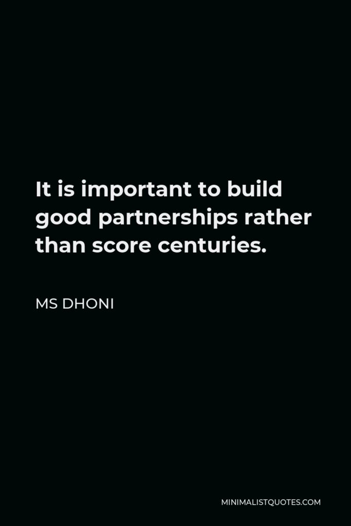 MS Dhoni Quote - It is important to build good partnerships rather than score centuries.