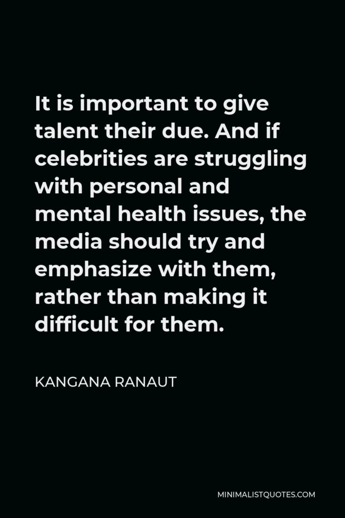 Kangana Ranaut Quote - It is important to give talent their due. And if celebrities are struggling with personal and mental health issues, the media should try and emphasize with them, rather than making it difficult for them.