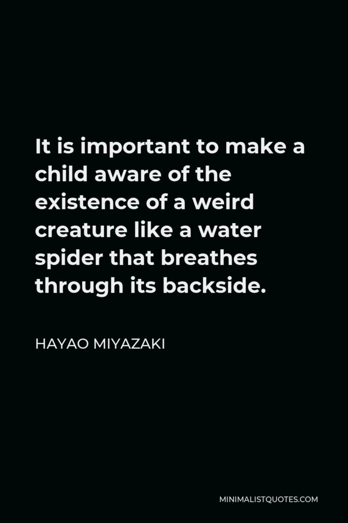 Hayao Miyazaki Quote - It is important to make a child aware of the existence of a weird creature like a water spider that breathes through its backside.