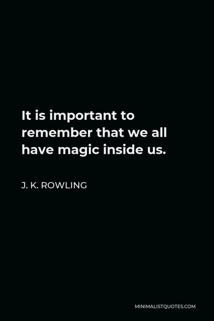 J. K. Rowling Quote - It is important to remember that we all have magic inside us.