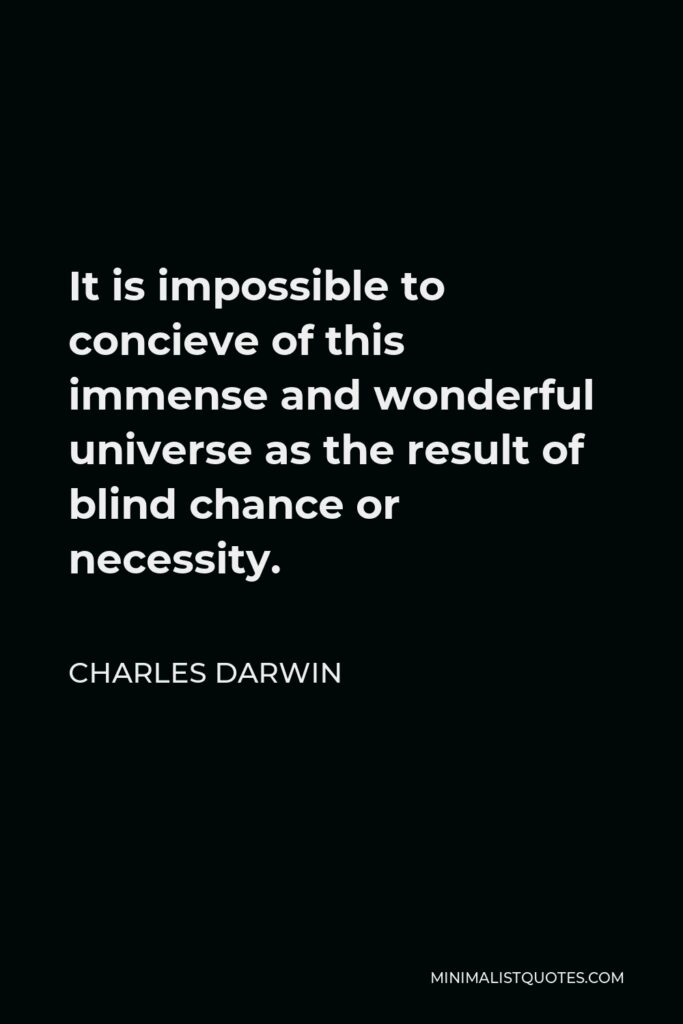 Charles Darwin Quote - It is impossible to concieve of this immense and wonderful universe as the result of blind chance or necessity.