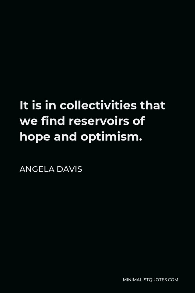 Angela Davis Quote - It is in collectivities that we find reservoirs of hope and optimism.