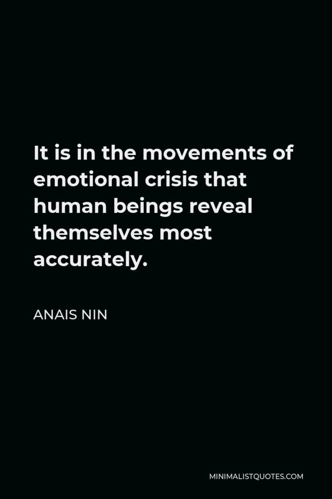 Anais Nin Quote - It is in the movements of emotional crisis that human beings reveal themselves most accurately.