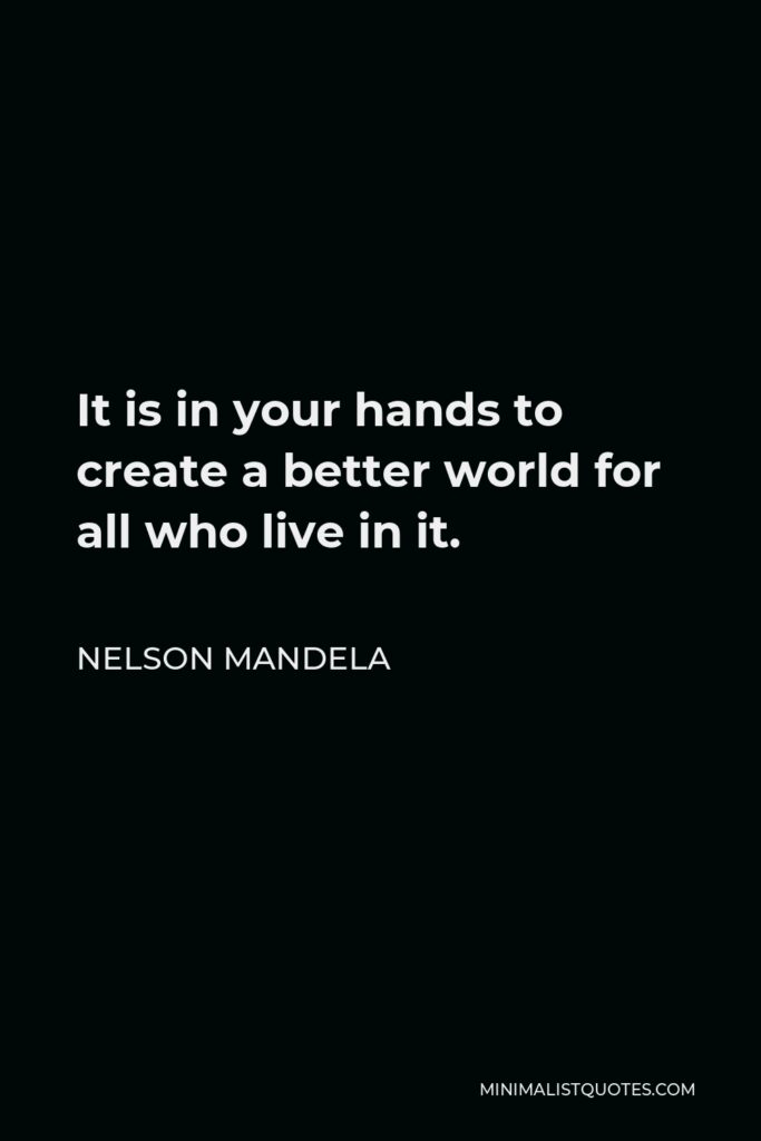 Nelson Mandela Quote - It is in your hands to create a better world for all who live in it.