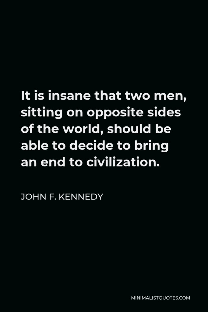 John F. Kennedy Quote - It is insane that two men, sitting on opposite sides of the world, should be able to decide to bring an end to civilization.