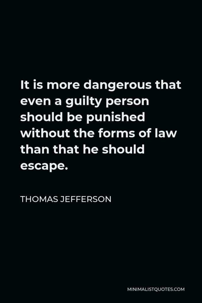 Thomas Jefferson Quote - It is more dangerous that even a guilty person should be punished without the forms of law than that he should escape.