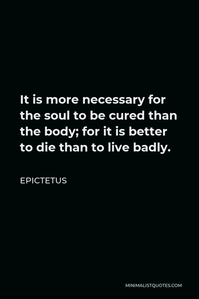 Epictetus Quote - It is more necessary for the soul to be cured than the body; for it is better to die than to live badly.
