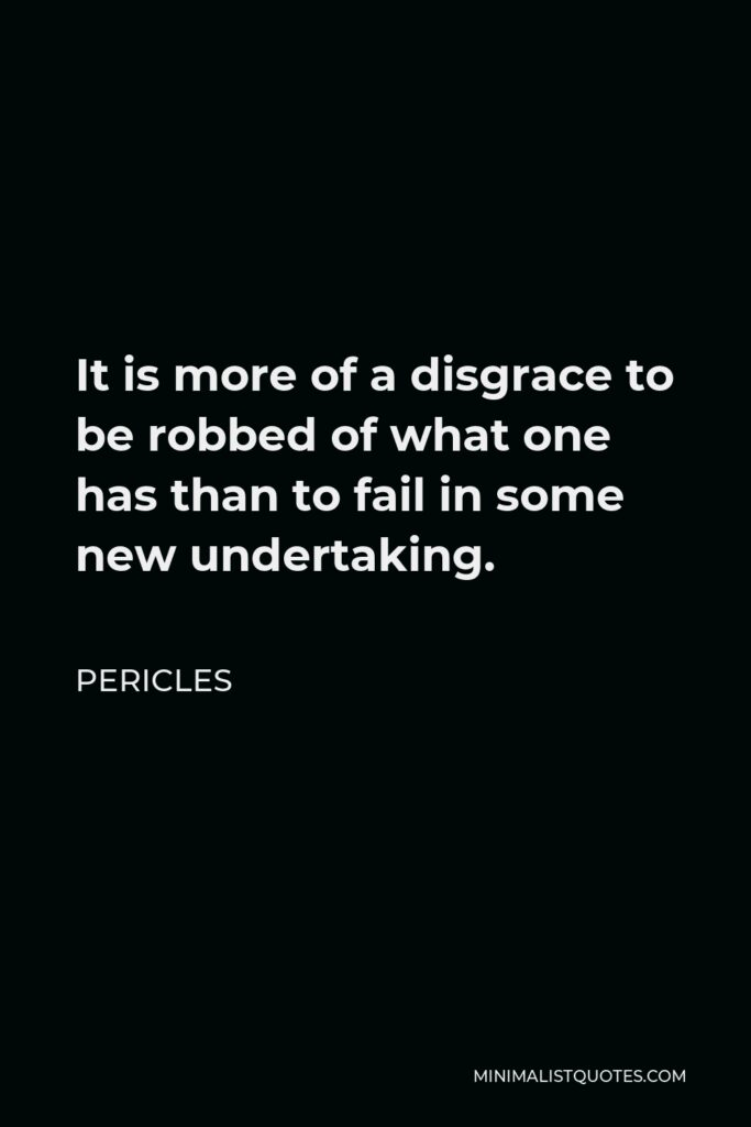 Pericles Quote - It is more of a disgrace to be robbed of what one has than to fail in some new undertaking.