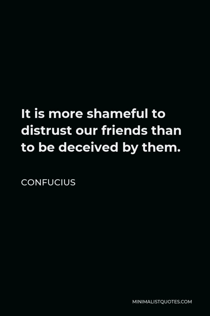 Confucius Quote - It is more shameful to distrust our friends than to be deceived by them.