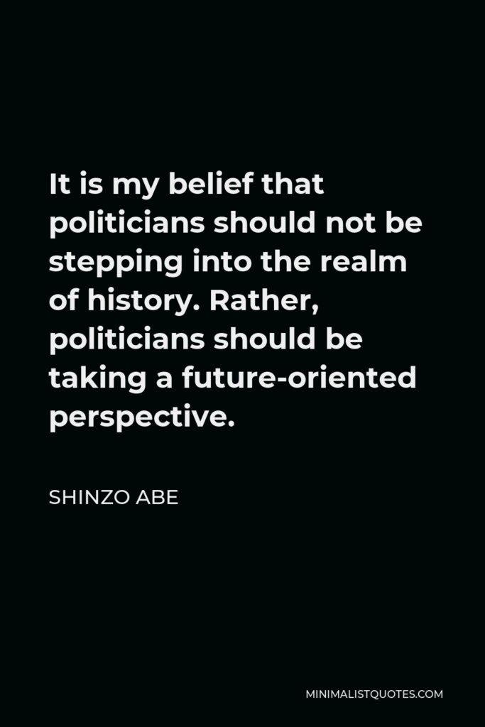 Shinzo Abe Quote - It is my belief that politicians should not be stepping into the realm of history. Rather, politicians should be taking a future-oriented perspective.
