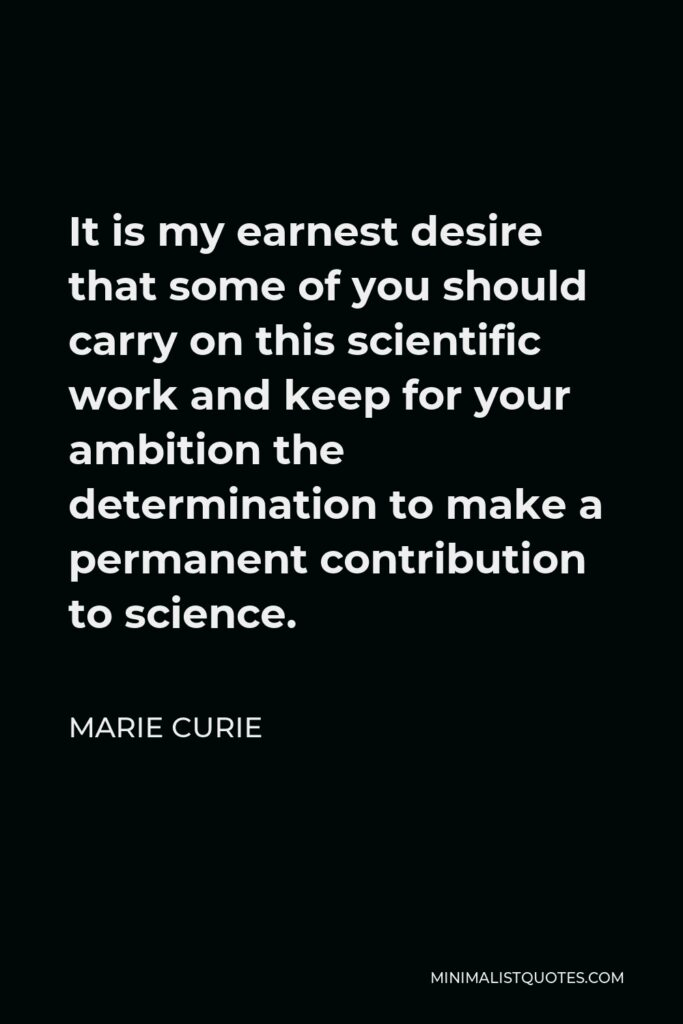 Marie Curie Quote - It is my earnest desire that some of you should carry on this scientific work and keep for your ambition the determination to make a permanent contribution to science.