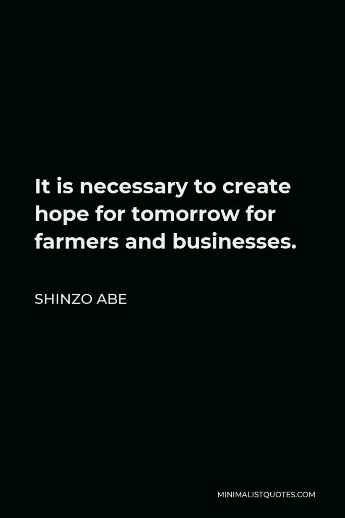 Shinzo Abe Quote - It is necessary to create hope for tomorrow for farmers and businesses.