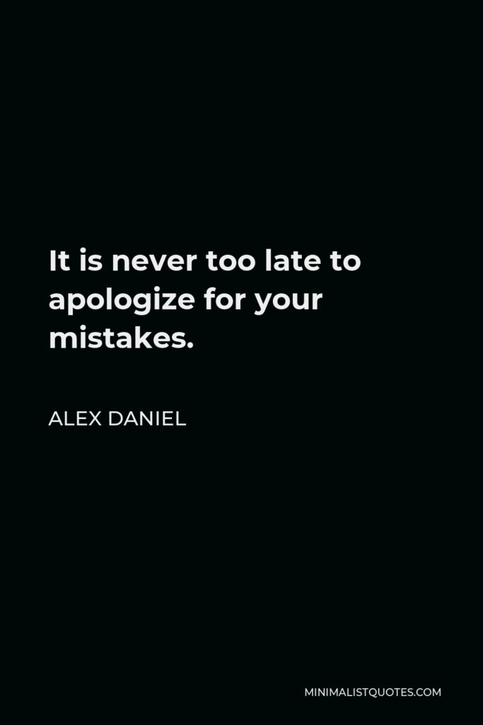 Alex Daniel Quote - It is never too late to apologize for your mistakes.