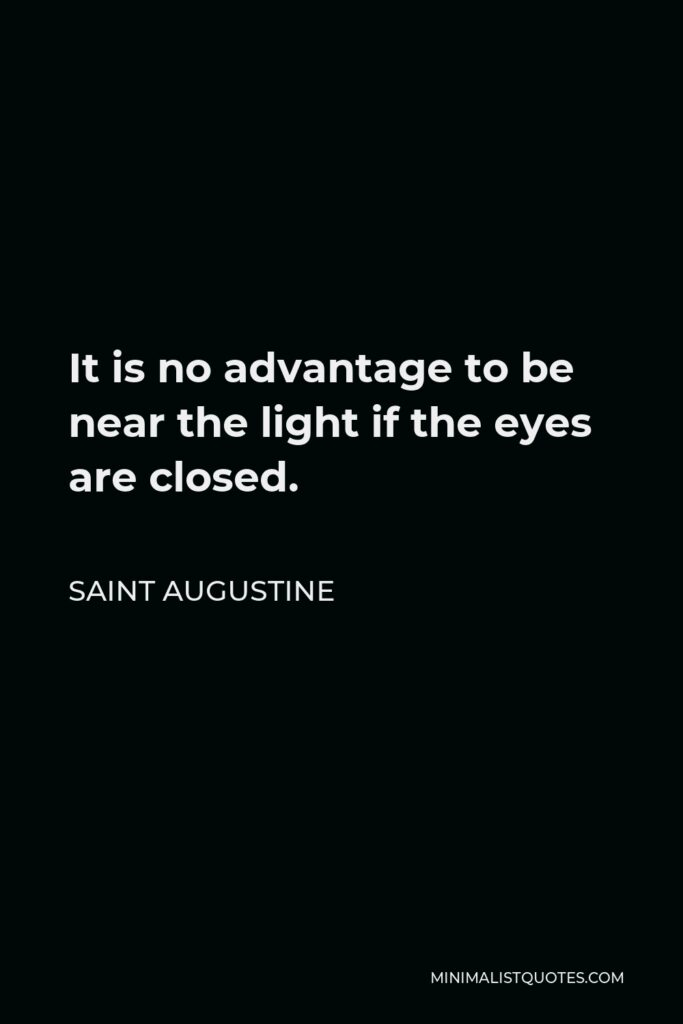 Saint Augustine Quote - It is no advantage to be near the light if the eyes are closed.