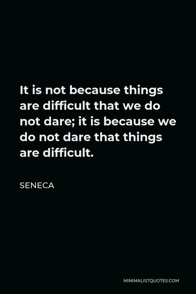 Seneca Quote - It is not because things are difficult that we do not dare; it is because we do not dare that things are difficult.
