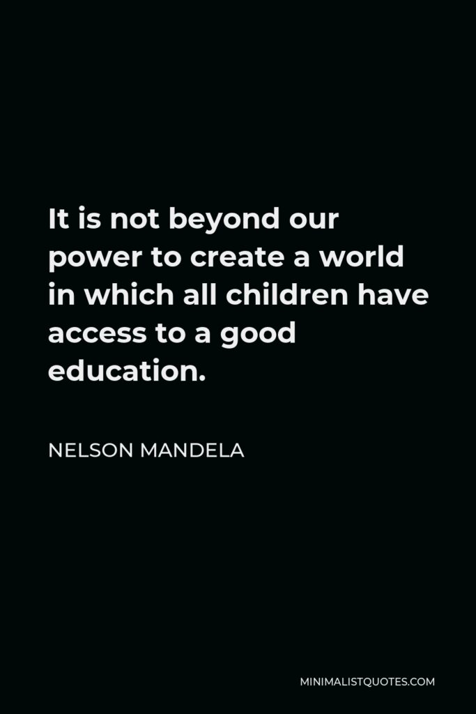 Nelson Mandela Quote - It is not beyond our power to create a world in which all children have access to a good education.