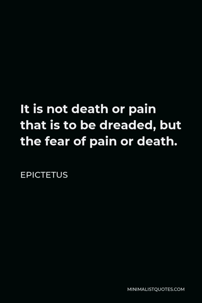 Epictetus Quote - It is not death or pain that is to be dreaded, but the fear of pain or death.