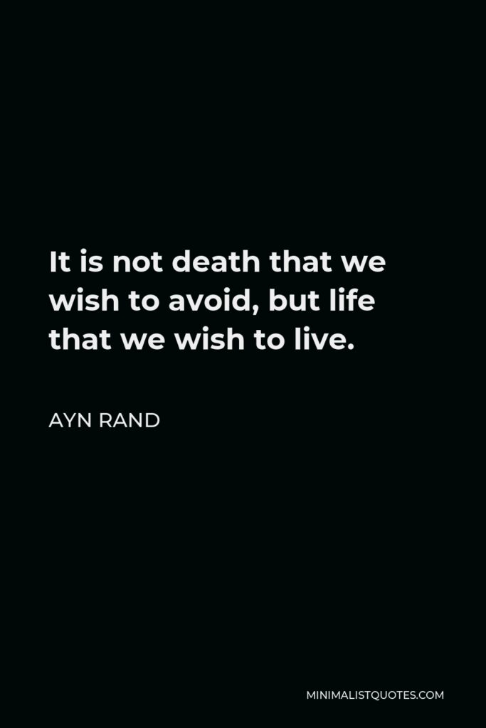 Ayn Rand Quote - It is not death that we wish to avoid, but life that we wish to live.