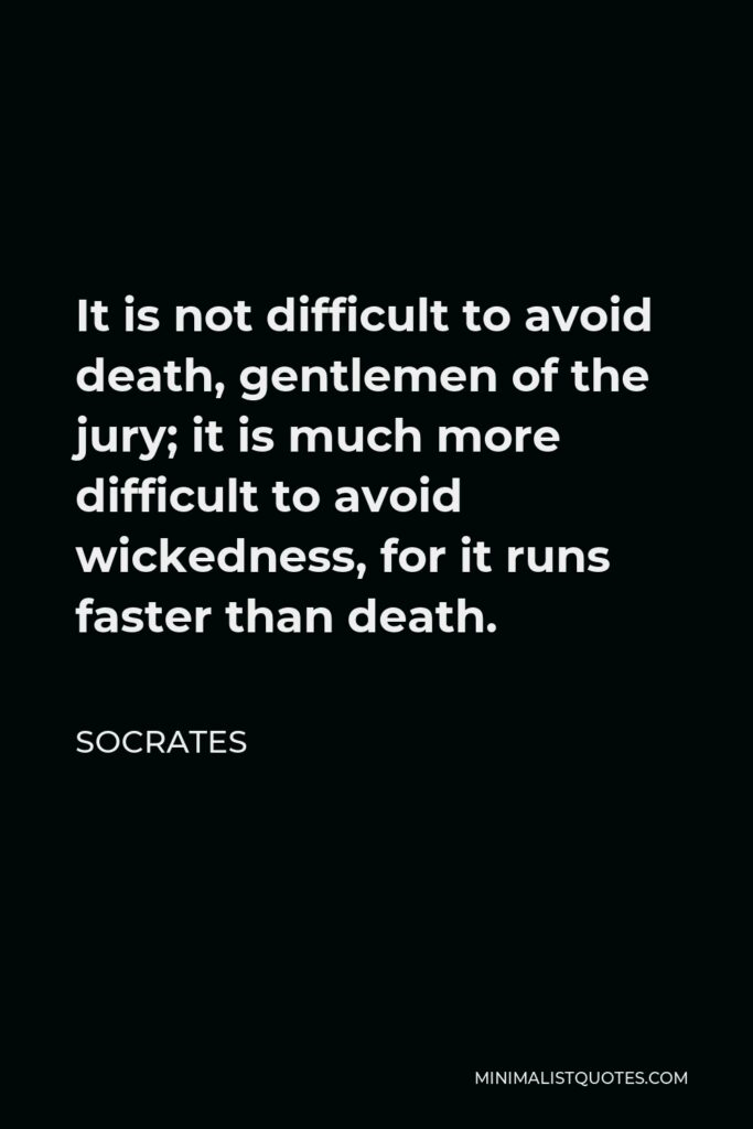 Socrates Quote - It is not difficult to avoid death, gentlemen of the jury; it is much more difficult to avoid wickedness, for it runs faster than death.