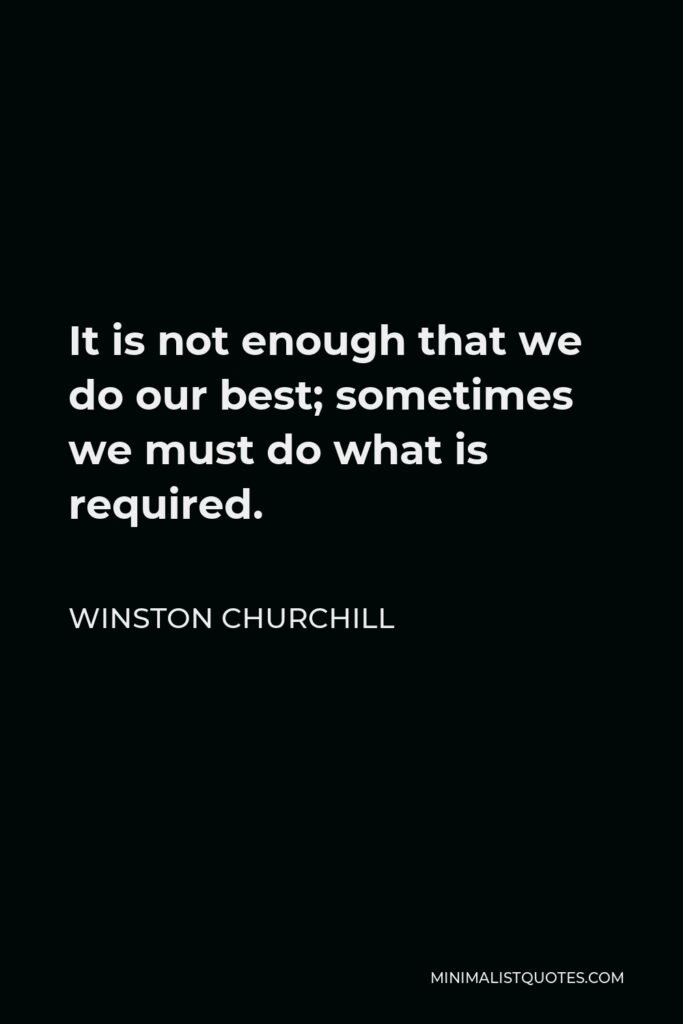 Winston Churchill Quote - It is not enough that we do our best; sometimes we must do what is required.