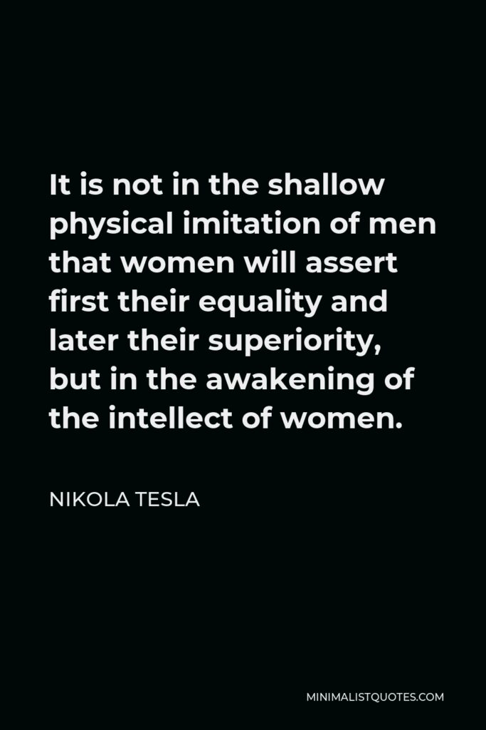 Nikola Tesla Quote - It is not in the shallow physical imitation of men that women will assert first their equality and later their superiority, but in the awakening of the intellect of women.