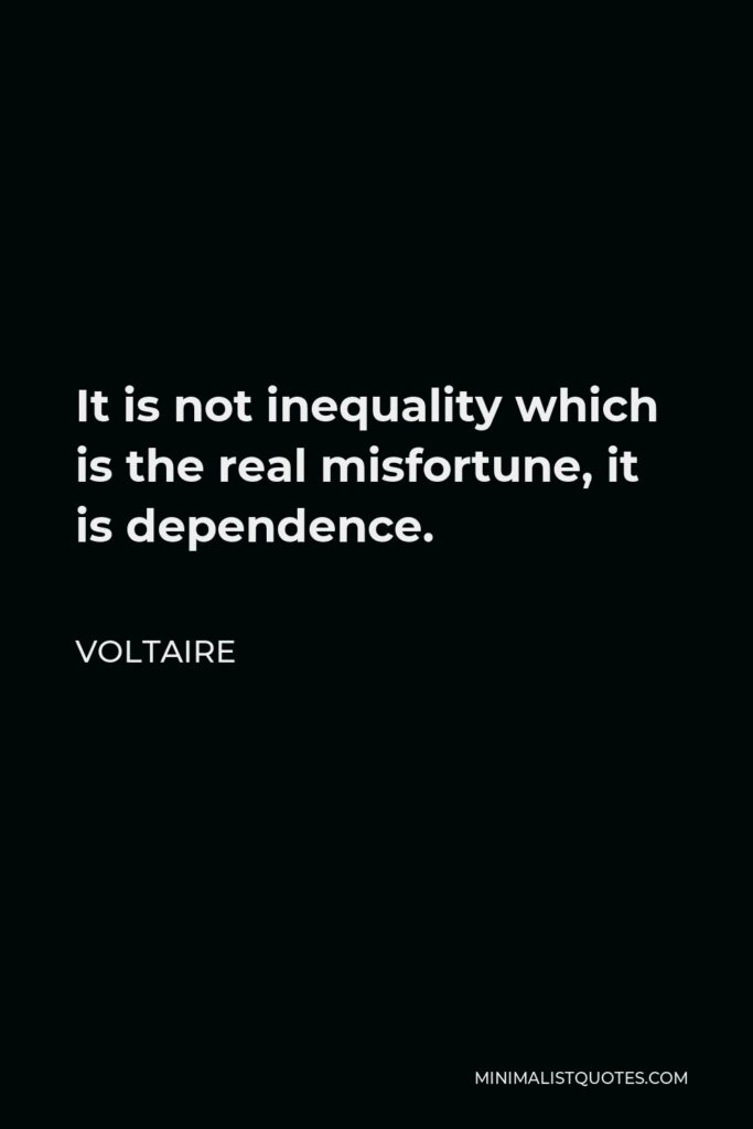 Voltaire Quote - It is not inequality which is the real misfortune, it is dependence.