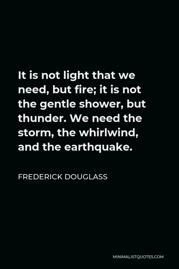 Frederick Douglass Quote - It is not light that we need, but fire; it is not the gentle shower, but thunder. We need the storm, the whirlwind, and the earthquake.