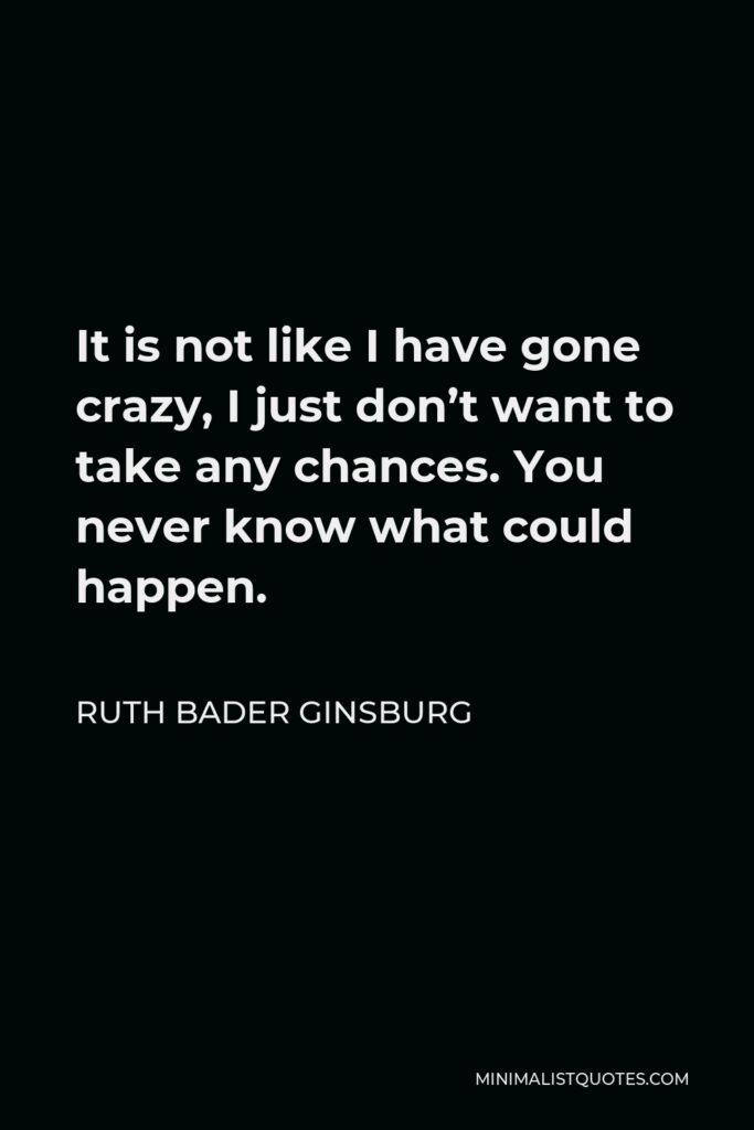 Ruth Bader Ginsburg Quote - It is not like I have gone crazy, I just don't want to take any chances. You never know what could happen.