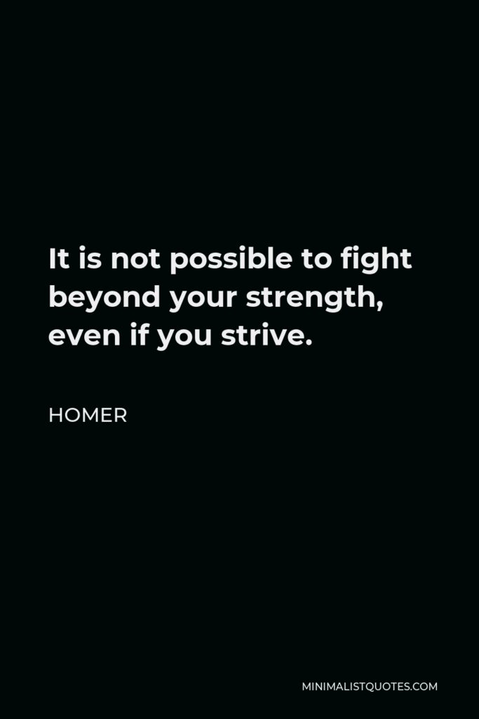 Homer Quote - It is not possible to fight beyond your strength, even if you strive.
