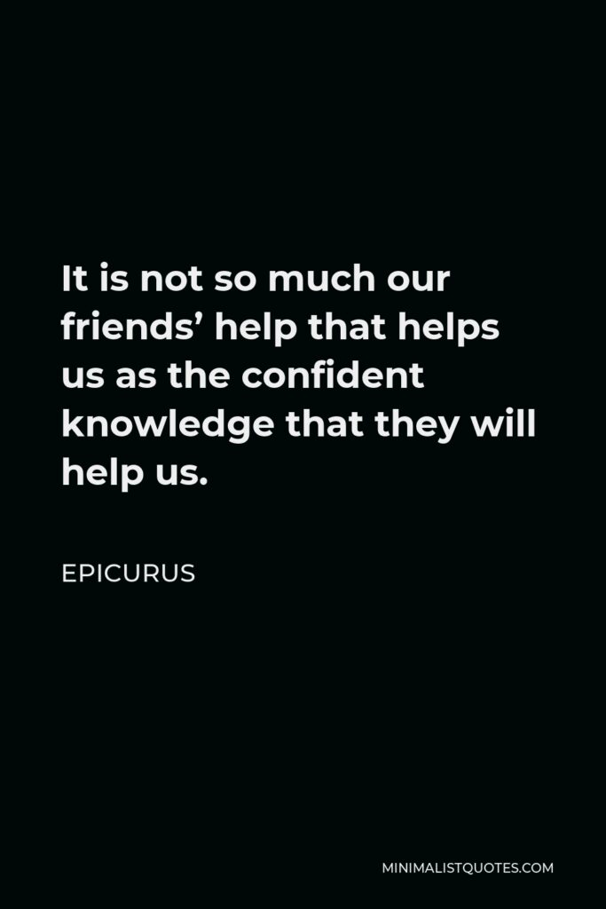 Epicurus Quote - It is not so much our friends' help that helps us as the confident knowledge that they will help us.