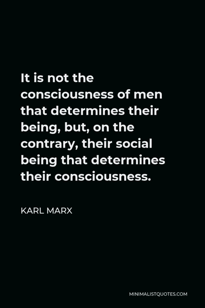 Karl Marx Quote - It is not the consciousness of men that determines their being, but, on the contrary, their social being that determines their consciousness.