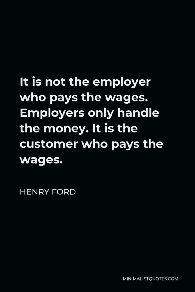 Henry Ford Quote - It is not the employer who pays the wages. Employers only handle the money. It is the customer who pays the wages.