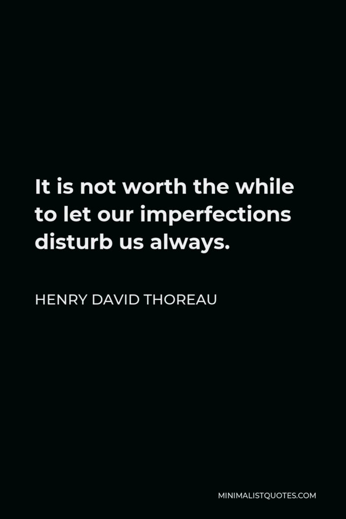 Henry David Thoreau Quote - It is not worth the while to let our imperfections disturb us always.