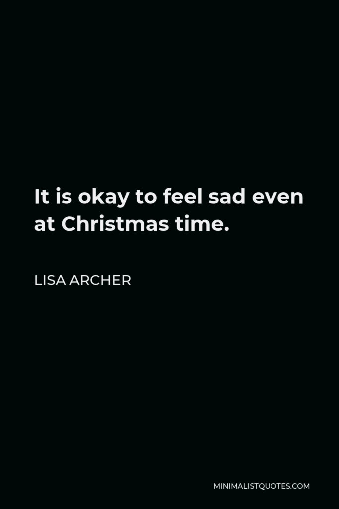 Lisa Archer Quote - It is okay to feel sad even at Christmas time.