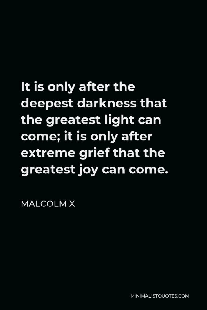 Malcolm X Quote - It is only after the deepest darkness that the greatest light can come; it is only after extreme grief that the greatest joy can come.