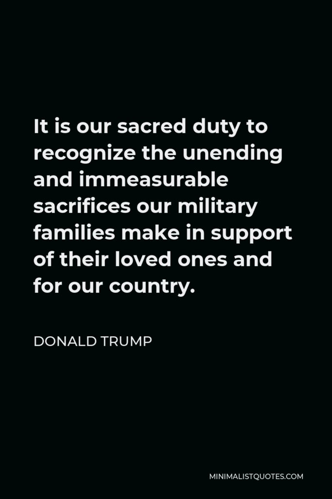Donald Trump Quote - It is our sacred duty to recognize the unending and immeasurable sacrifices our military families make in support of their loved ones and for our country.