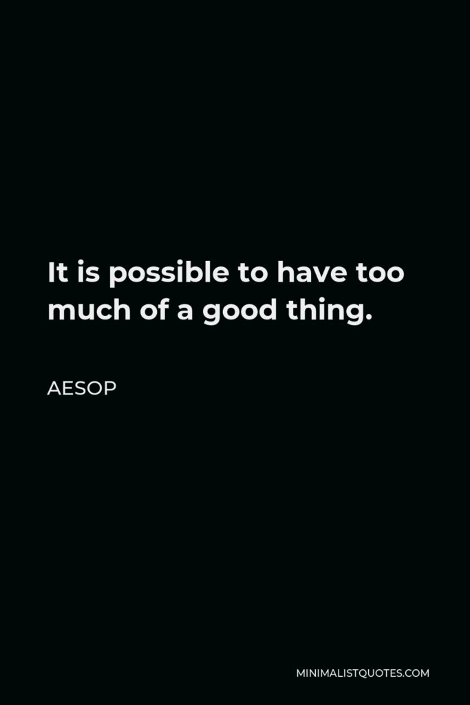 Aesop Quote - It is possible to have too much of a good thing.