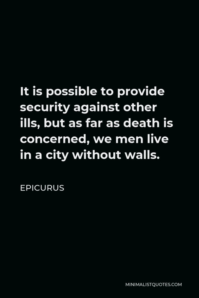 Epicurus Quote - It is possible to provide security against other ills, but as far as death is concerned, we men live in a city without walls.