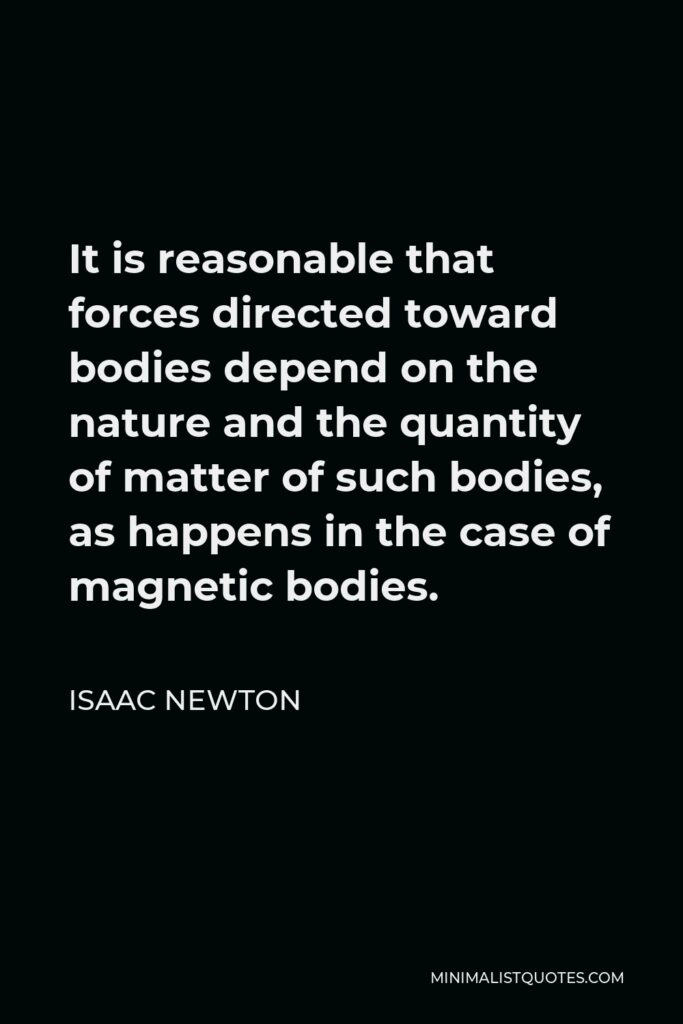 Isaac Newton Quote - It is reasonable that forces directed toward bodies depend on the nature and the quantity of matter of such bodies, as happens in the case of magnetic bodies.