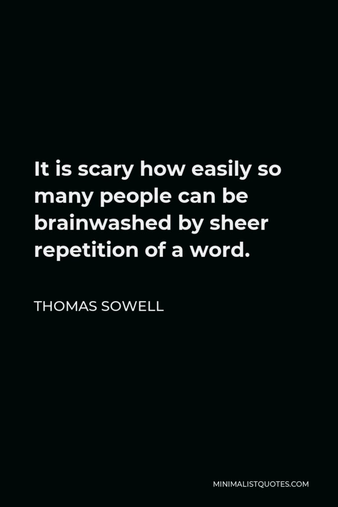 Thomas Sowell Quote - It is scary how easily so many people can be brainwashed by sheer repetition of a word.