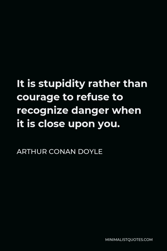 Arthur Conan Doyle Quote - It is stupidity rather than courage to refuse to recognize danger when it is close upon you.