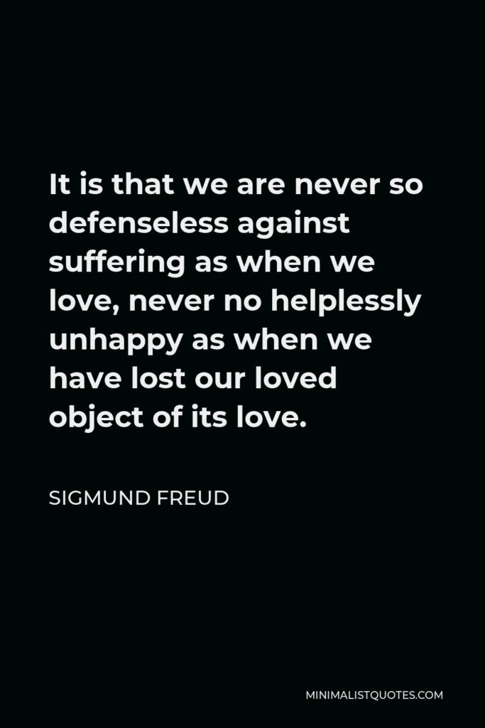 Sigmund Freud Quote - It is that we are never so defenseless against suffering as when we love, never no helplessly unhappy as when we have lost our loved object of its love.